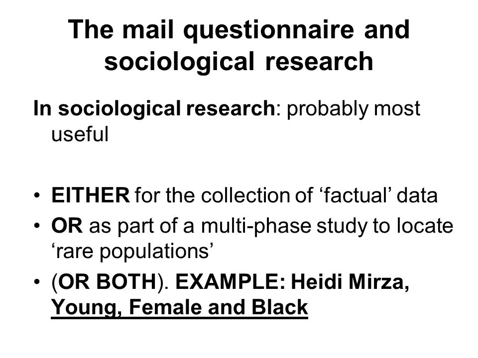 The mail questionnaire and sociological research In sociological research: probably most useful EITHER for the collection of 'factual' data OR as part of a multi-phase study to locate 'rare populations' (OR BOTH).