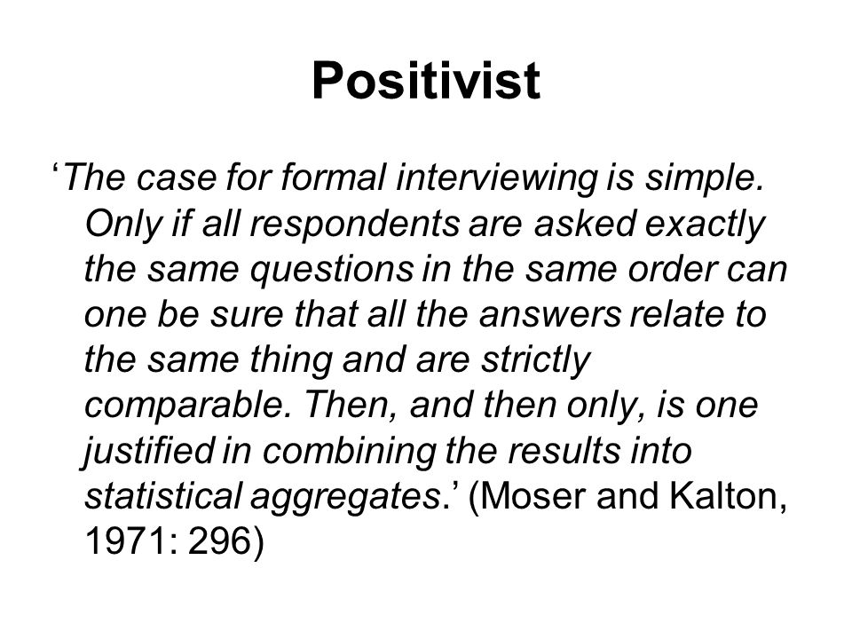 Positivist 'The case for formal interviewing is simple.
