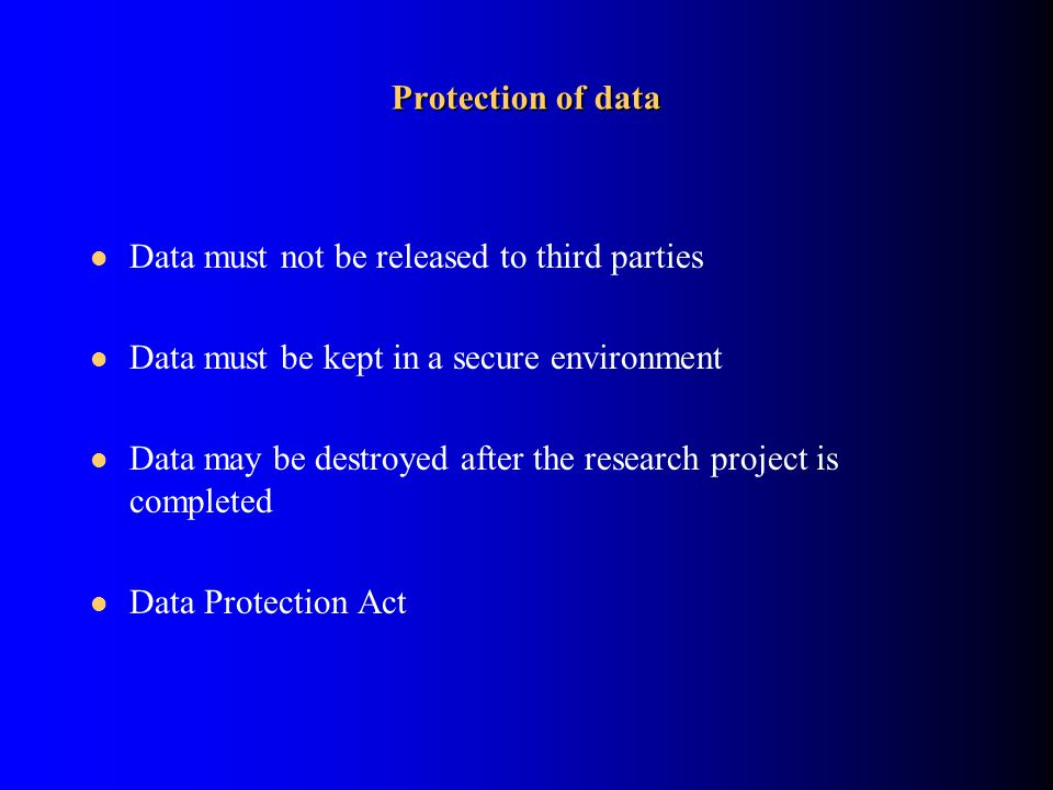 Protection of data Data must not be released to third parties Data must be kept in a secure environment Data may be destroyed after the research project is completed Data Protection Act