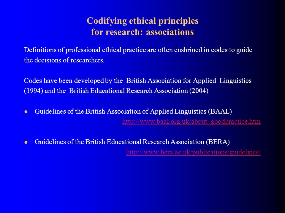 Codifying ethical principles for research: associations Definitions of professional ethical practice are often enshrined in codes to guide the decisions of researchers.