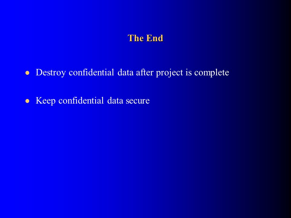 The End Destroy confidential data after project is complete Keep confidential data secure