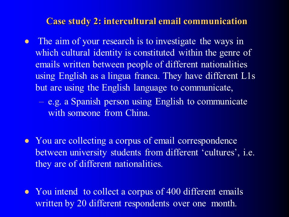 Case study 2: intercultural email communication The aim of your research is to investigate the ways in which cultural identity is constituted within the genre of emails written between people of different nationalities using English as a lingua franca.