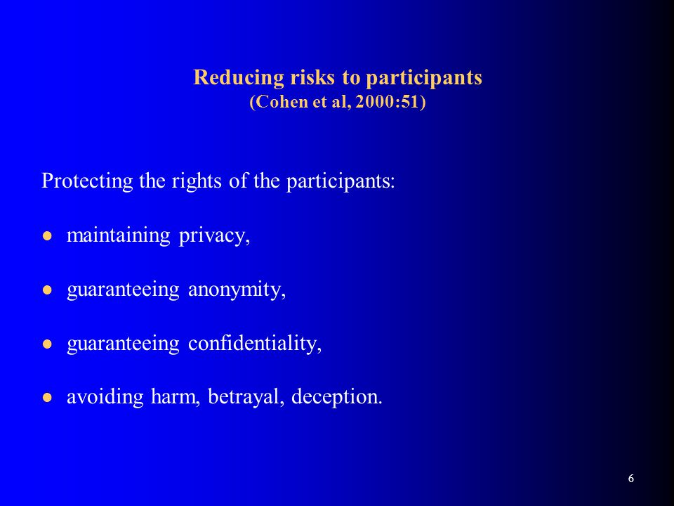 6 Reducing risks to participants (Cohen et al, 2000:51) Protecting the rights of the participants: maintaining privacy, guaranteeing anonymity, guaranteeing confidentiality, avoiding harm, betrayal, deception.