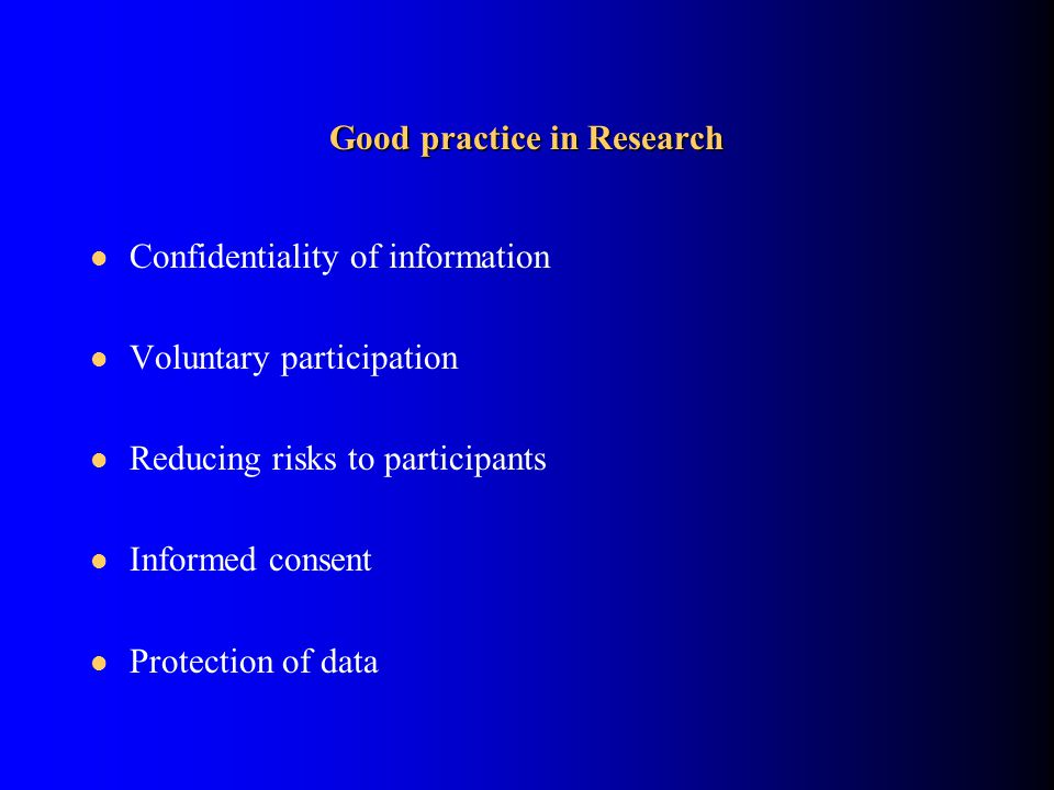 Good practice in Research Confidentiality of information Voluntary participation Reducing risks to participants Informed consent Protection of data