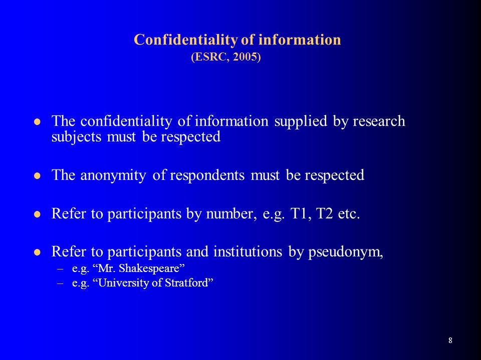 8 Confidentiality of information (ESRC, 2005) The confidentiality of information supplied by research subjects must be respected The anonymity of respondents must be respected Refer to participants by number, e.g.