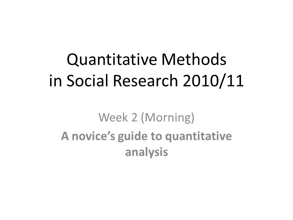 Quantitative Methods in Social Research 2010/11 Week 2 (Morning) A novice's guide to quantitative analysis