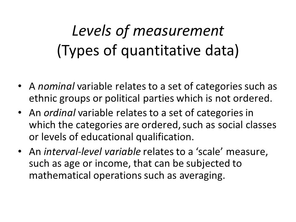 Levels of measurement (Types of quantitative data) A nominal variable relates to a set of categories such as ethnic groups or political parties which is not ordered.