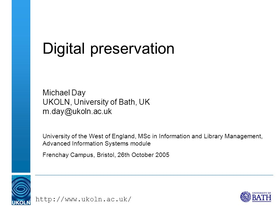 http://www.ukoln.ac.uk/ Advanced Information Systems, 26 October 2005 Preservation metadata (1) –All digital preservation strategies depend - to some extent - on the creation, capture and maintenance of metadata Preserving the right metadata is key to preserving digital objects (ERPANET Briefing Paper, 2003) –The various types data that will allow the re-creation and interpretation of the structure and content of digital data over time (Ludäsher, Marciano & Moore, 2001) –The information a repository uses to support the digital preservation process, specifically the functions of maintaining viability, renderability, understandability, authenticity, and identity in a preservation context (PREMIS Data Dictionary, 2005)