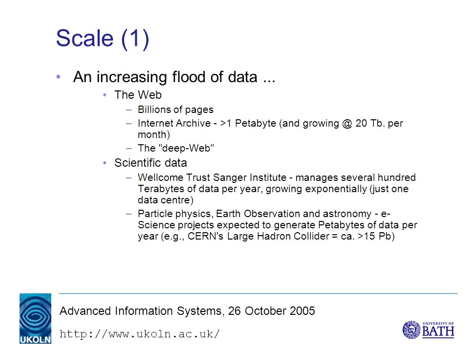 Advanced Information Systems, 26 October 2005 Scale (1) An increasing flood of data...
