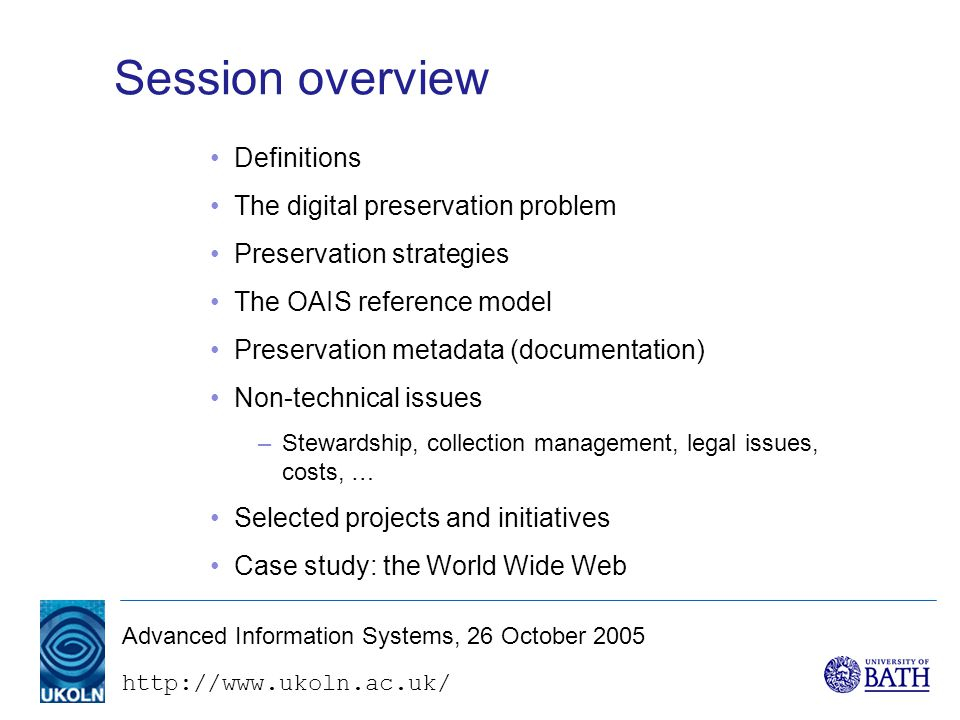 Advanced Information Systems, 26 October 2005 Session overview Definitions The digital preservation problem Preservation strategies The OAIS reference model Preservation metadata (documentation) Non-technical issues –Stewardship, collection management, legal issues, costs, … Selected projects and initiatives Case study: the World Wide Web