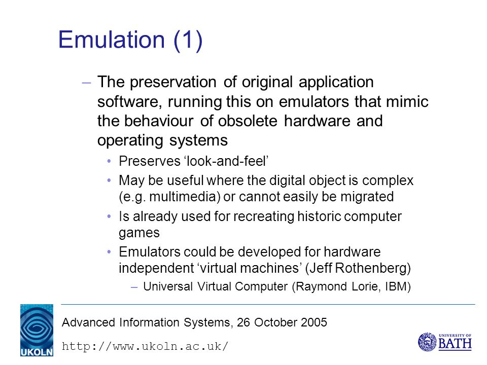 Advanced Information Systems, 26 October 2005 Emulation (1) –The preservation of original application software, running this on emulators that mimic the behaviour of obsolete hardware and operating systems Preserves 'look-and-feel' May be useful where the digital object is complex (e.g.