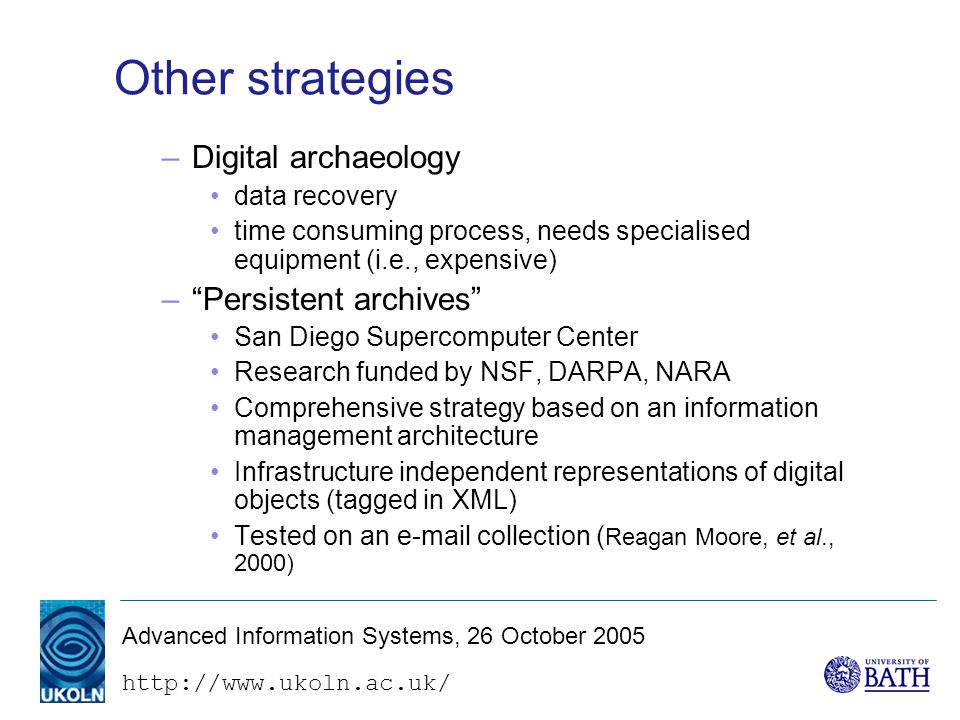 Advanced Information Systems, 26 October 2005 Other strategies –Digital archaeology data recovery time consuming process, needs specialised equipment (i.e., expensive) – Persistent archives San Diego Supercomputer Center Research funded by NSF, DARPA, NARA Comprehensive strategy based on an information management architecture Infrastructure independent representations of digital objects (tagged in XML) Tested on an  collection ( Reagan Moore, et al., 2000)