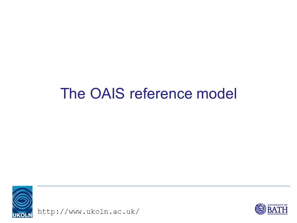 http://www.ukoln.ac.uk/ The OAIS reference model
