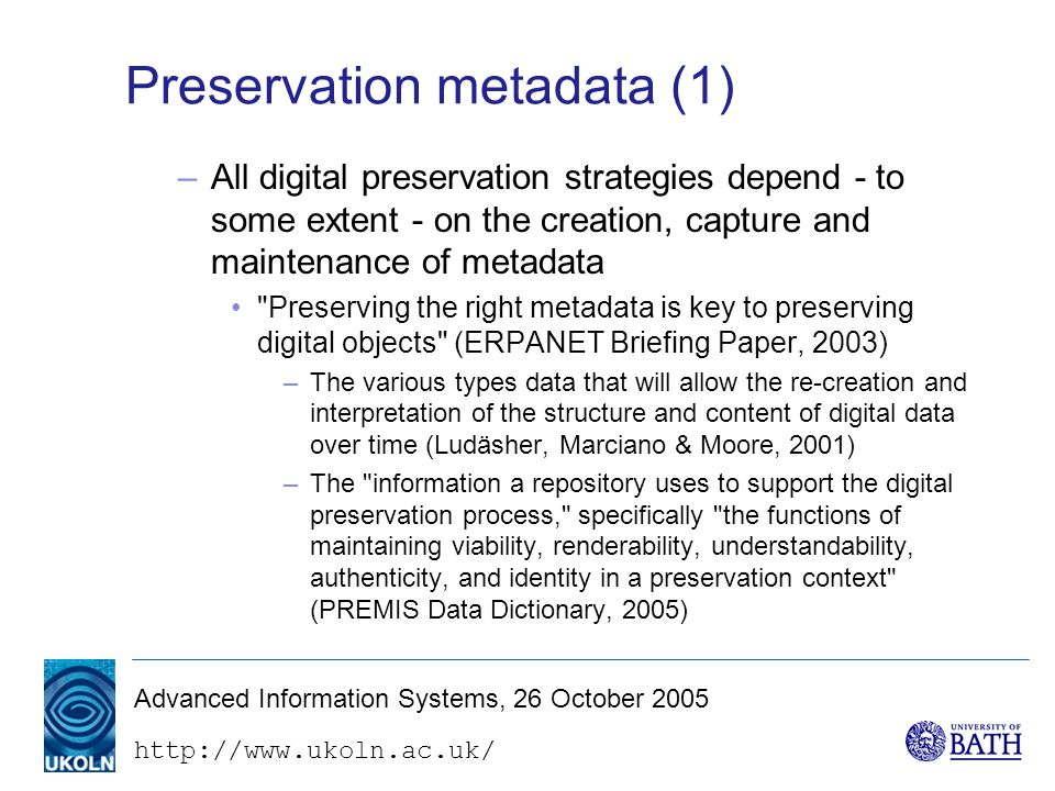 Advanced Information Systems, 26 October 2005 Preservation metadata (1) –All digital preservation strategies depend - to some extent - on the creation, capture and maintenance of metadata Preserving the right metadata is key to preserving digital objects (ERPANET Briefing Paper, 2003) –The various types data that will allow the re-creation and interpretation of the structure and content of digital data over time (Ludäsher, Marciano & Moore, 2001) –The information a repository uses to support the digital preservation process, specifically the functions of maintaining viability, renderability, understandability, authenticity, and identity in a preservation context (PREMIS Data Dictionary, 2005)