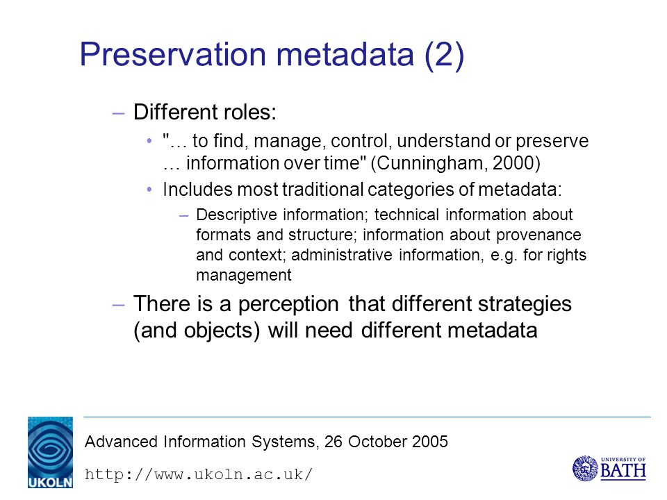 Advanced Information Systems, 26 October 2005 Preservation metadata (2) –Different roles: … to find, manage, control, understand or preserve … information over time (Cunningham, 2000) Includes most traditional categories of metadata: –Descriptive information; technical information about formats and structure; information about provenance and context; administrative information, e.g.
