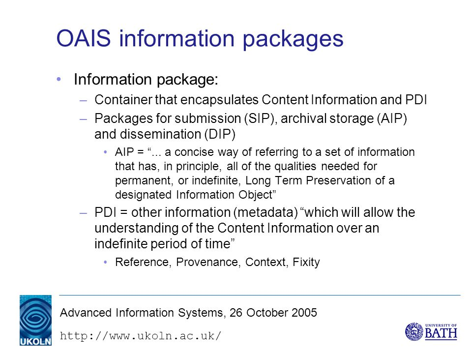 Advanced Information Systems, 26 October 2005 OAIS information packages Information package: –Container that encapsulates Content Information and PDI –Packages for submission (SIP), archival storage (AIP) and dissemination (DIP) AIP = ...
