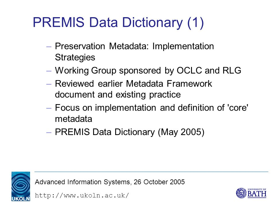 Advanced Information Systems, 26 October 2005 PREMIS Data Dictionary (1) –Preservation Metadata: Implementation Strategies –Working Group sponsored by OCLC and RLG –Reviewed earlier Metadata Framework document and existing practice –Focus on implementation and definition of core metadata –PREMIS Data Dictionary (May 2005)