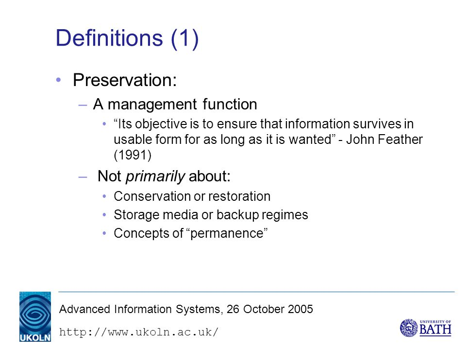 http://www.ukoln.ac.uk/ Advanced Information Systems, 26 October 2005 Definitions (2) Digital preservation: –Digital information is different –Technical problems with ensuring continued access (more of this later) –But also (primarily) a managerial problem ...