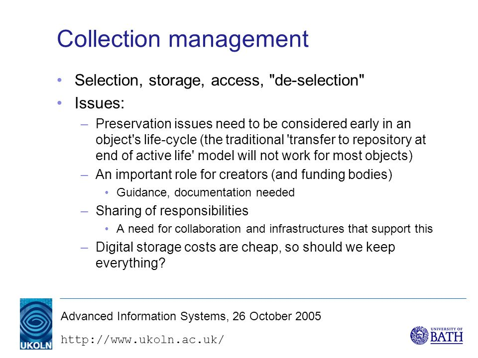 Advanced Information Systems, 26 October 2005 Collection management Selection, storage, access, de-selection Issues: –Preservation issues need to be considered early in an object s life-cycle (the traditional transfer to repository at end of active life model will not work for most objects) –An important role for creators (and funding bodies) Guidance, documentation needed –Sharing of responsibilities A need for collaboration and infrastructures that support this –Digital storage costs are cheap, so should we keep everything