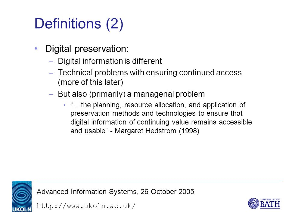 http://www.ukoln.ac.uk/ Advanced Information Systems, 26 October 2005 Web archiving - approaches (5) International Internet Preservation Consortium –A focus of co-operation between the Internet Archive and national and research libraries –Development of standards and tools Mostly dealing with the problem of scale Heritrix crawler A standardised storage format (WARC) A user interface (WERA) and search facility (NutchWAX) Standard metadata - automatically documenting selection criteria, the context of retrieval http://netpreserve.com/