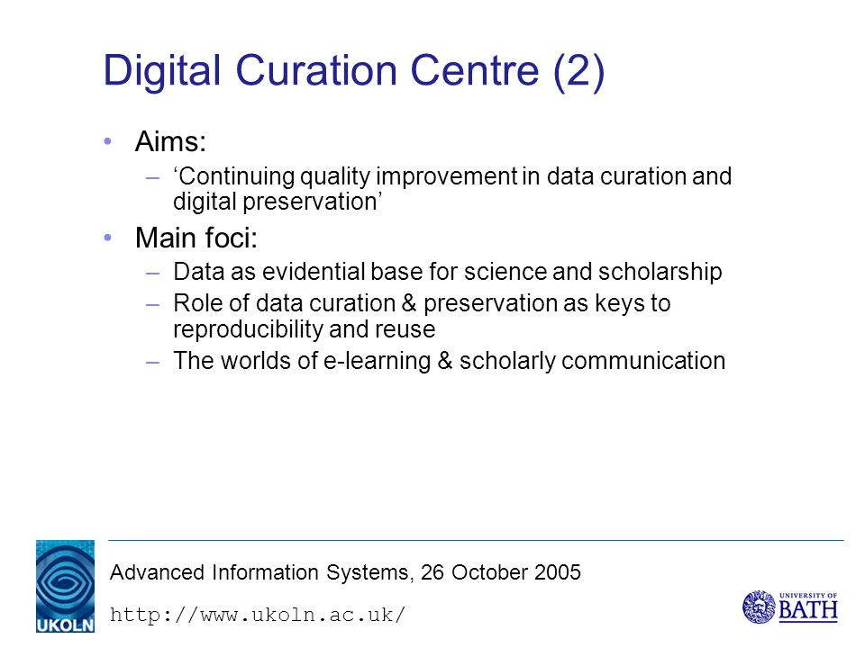 Advanced Information Systems, 26 October 2005 Digital Curation Centre (2) Aims: –'Continuing quality improvement in data curation and digital preservation' Main foci: –Data as evidential base for science and scholarship –Role of data curation & preservation as keys to reproducibility and reuse –The worlds of e-learning & scholarly communication