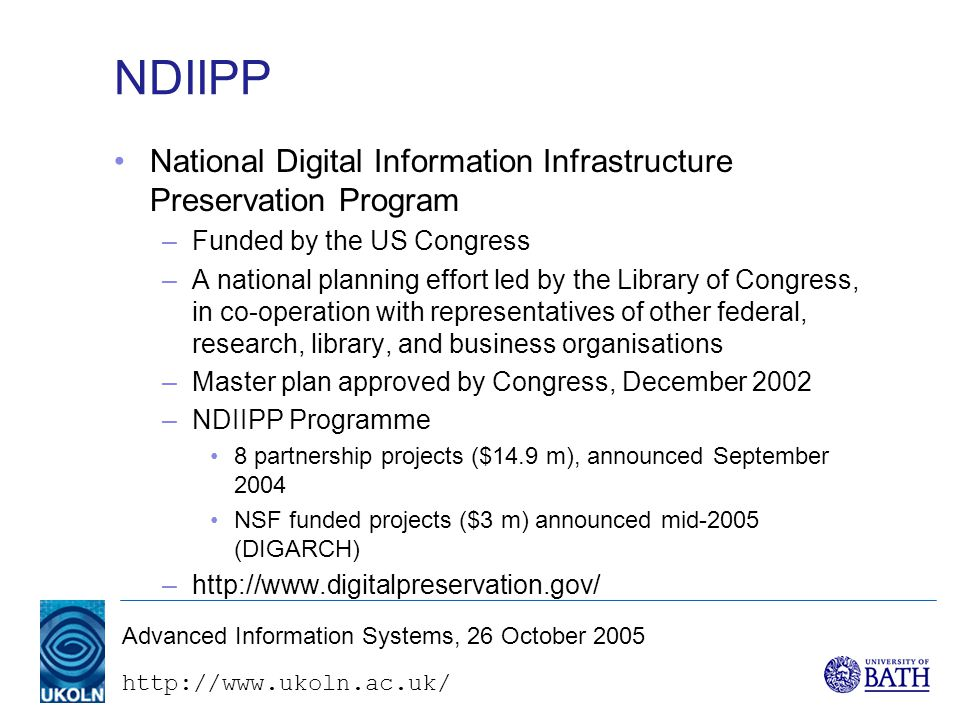 Advanced Information Systems, 26 October 2005 NDIIPP National Digital Information Infrastructure Preservation Program –Funded by the US Congress –A national planning effort led by the Library of Congress, in co-operation with representatives of other federal, research, library, and business organisations –Master plan approved by Congress, December 2002 –NDIIPP Programme 8 partnership projects ($14.9 m), announced September 2004 NSF funded projects ($3 m) announced mid-2005 (DIGARCH) –