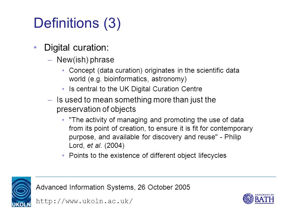 http://www.ukoln.ac.uk/ Advanced Information Systems, 26 October 2005 Definitions (4) Some confusing terminology: – Archiving A term used in some computing contexts for the creation of secure backup copies Sometimes used (loosely) in preservation contexts – Archives A well-understood (and discussed) term in archives and recordkeeping professions But is also used informally to refer to almost any collection of digital stuff –e.g., e-print archives, image archives, etc.