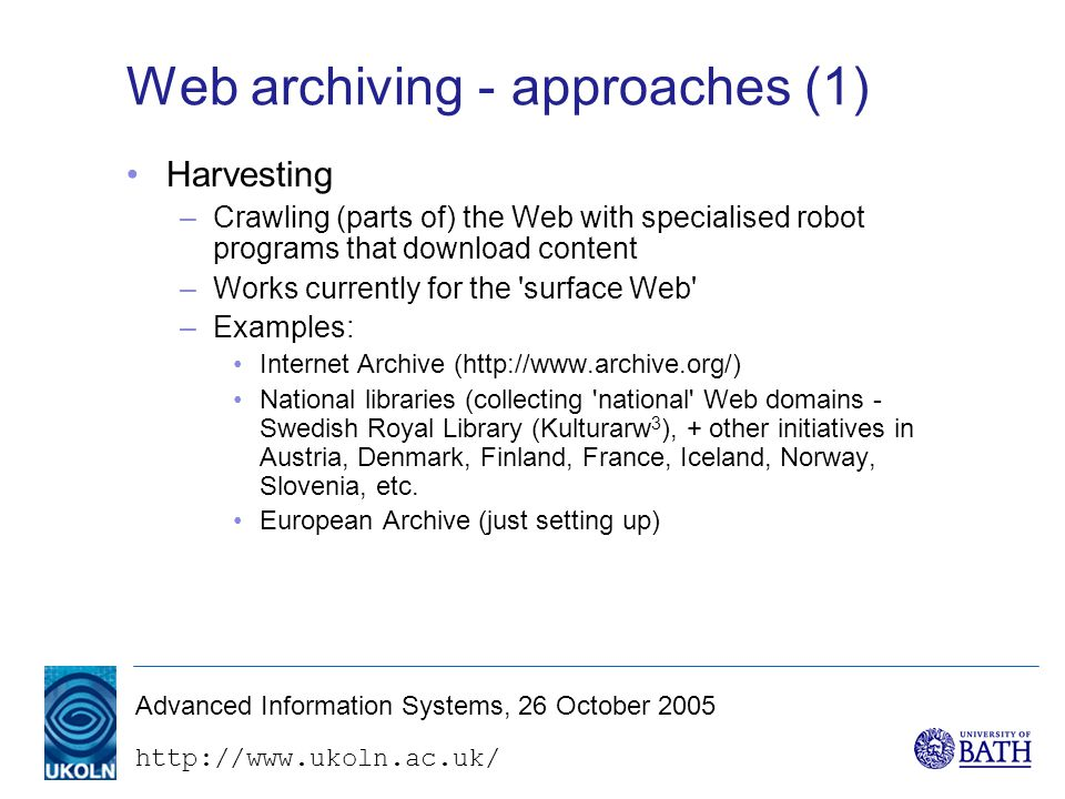 Advanced Information Systems, 26 October 2005 Web archiving - approaches (1) Harvesting –Crawling (parts of) the Web with specialised robot programs that download content –Works currently for the surface Web –Examples: Internet Archive (  National libraries (collecting national Web domains - Swedish Royal Library (Kulturarw 3 ), + other initiatives in Austria, Denmark, Finland, France, Iceland, Norway, Slovenia, etc.