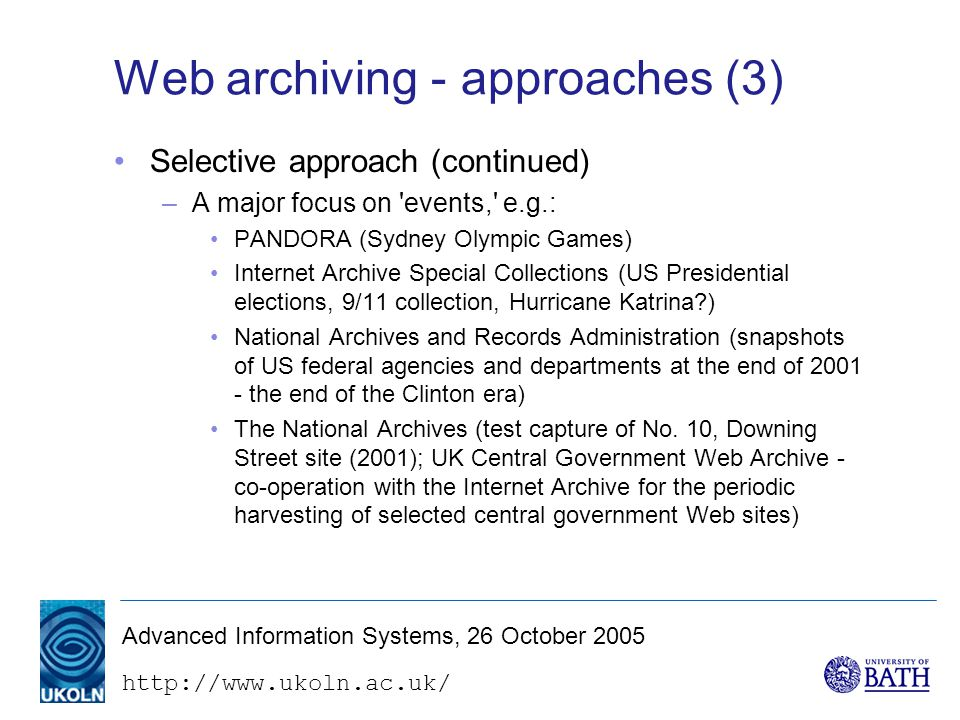 Advanced Information Systems, 26 October 2005 Web archiving - approaches (3) Selective approach (continued) –A major focus on events, e.g.: PANDORA (Sydney Olympic Games) Internet Archive Special Collections (US Presidential elections, 9/11 collection, Hurricane Katrina ) National Archives and Records Administration (snapshots of US federal agencies and departments at the end of the end of the Clinton era) The National Archives (test capture of No.