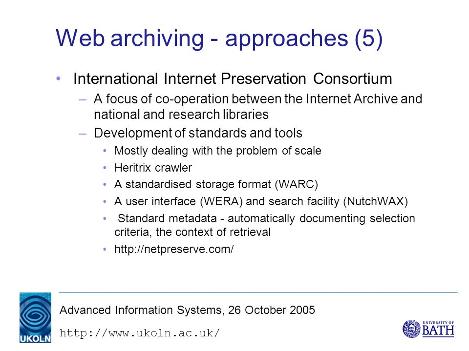 Advanced Information Systems, 26 October 2005 Web archiving - approaches (5) International Internet Preservation Consortium –A focus of co-operation between the Internet Archive and national and research libraries –Development of standards and tools Mostly dealing with the problem of scale Heritrix crawler A standardised storage format (WARC) A user interface (WERA) and search facility (NutchWAX) Standard metadata - automatically documenting selection criteria, the context of retrieval