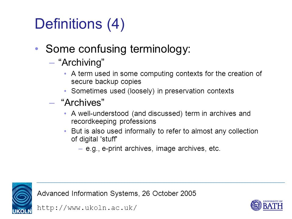 Advanced Information Systems, 26 October 2005 Definitions (4) Some confusing terminology: – Archiving A term used in some computing contexts for the creation of secure backup copies Sometimes used (loosely) in preservation contexts – Archives A well-understood (and discussed) term in archives and recordkeeping professions But is also used informally to refer to almost any collection of digital stuff –e.g., e-print archives, image archives, etc.