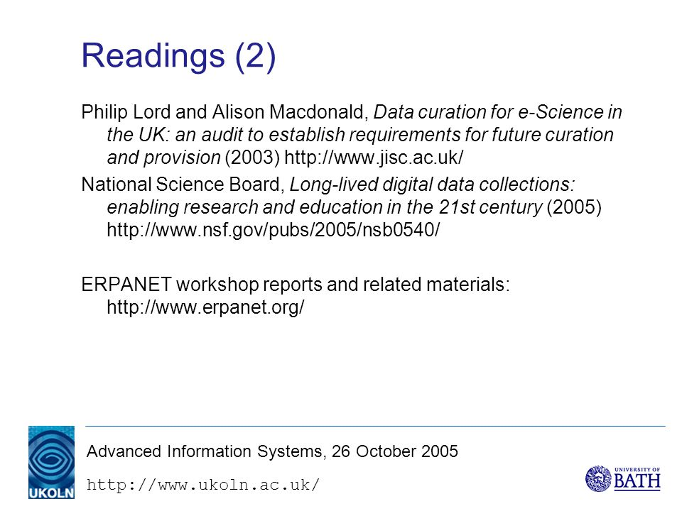 Advanced Information Systems, 26 October 2005 Readings (2) Philip Lord and Alison Macdonald, Data curation for e-Science in the UK: an audit to establish requirements for future curation and provision (2003)   National Science Board, Long-lived digital data collections: enabling research and education in the 21st century (2005)   ERPANET workshop reports and related materials: