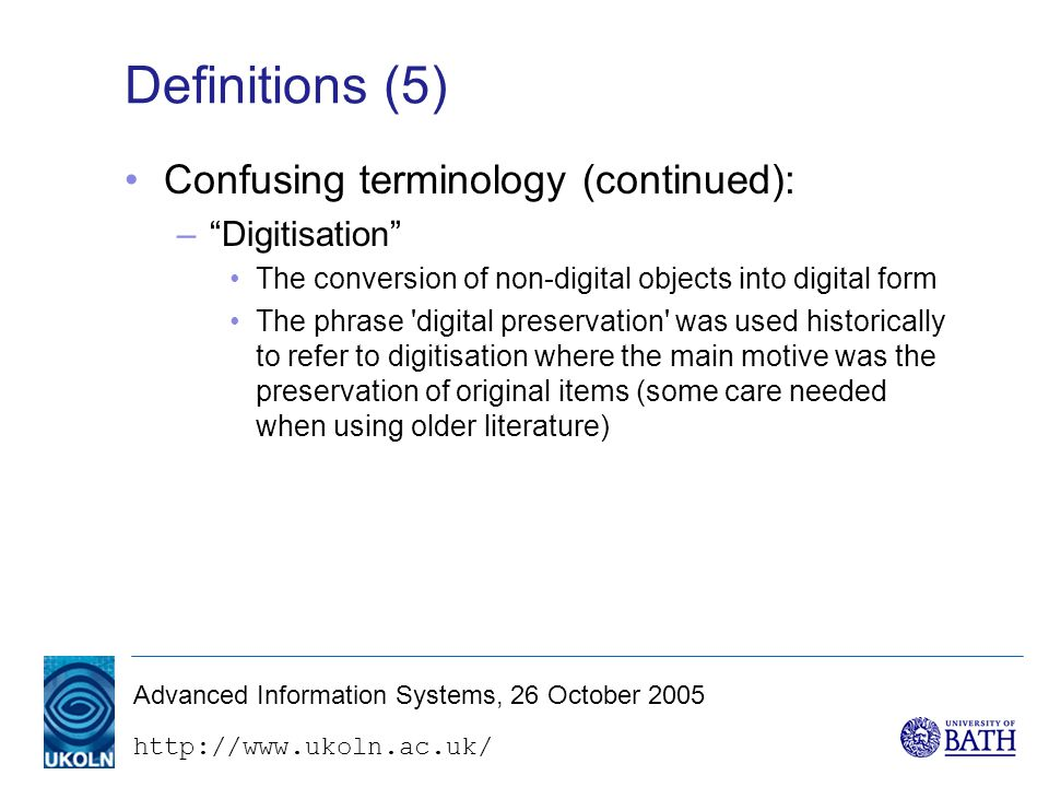 http://www.ukoln.ac.uk/ Advanced Information Systems, 26 October 2005 PREMIS Data Dictionary (1) –Preservation Metadata: Implementation Strategies –Working Group sponsored by OCLC and RLG –Reviewed earlier Metadata Framework document and existing practice –Focus on implementation and definition of core metadata –PREMIS Data Dictionary (May 2005)