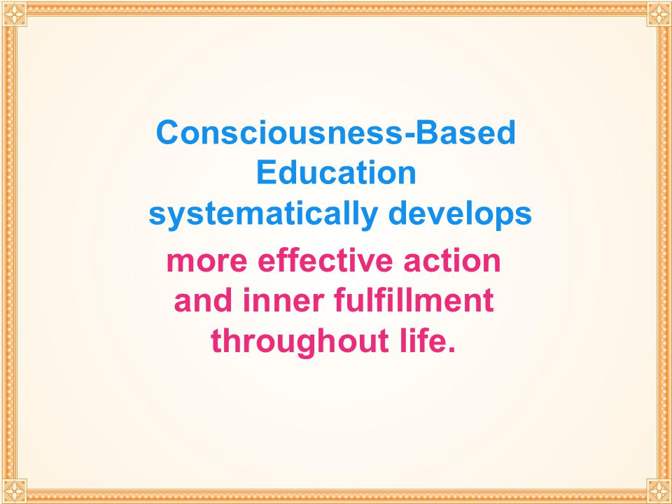 THROUGH TRANSCENDENTAL MEDITATION Consciousness-Based Education systematically develops more effective action and inner fulfillment throughout life.