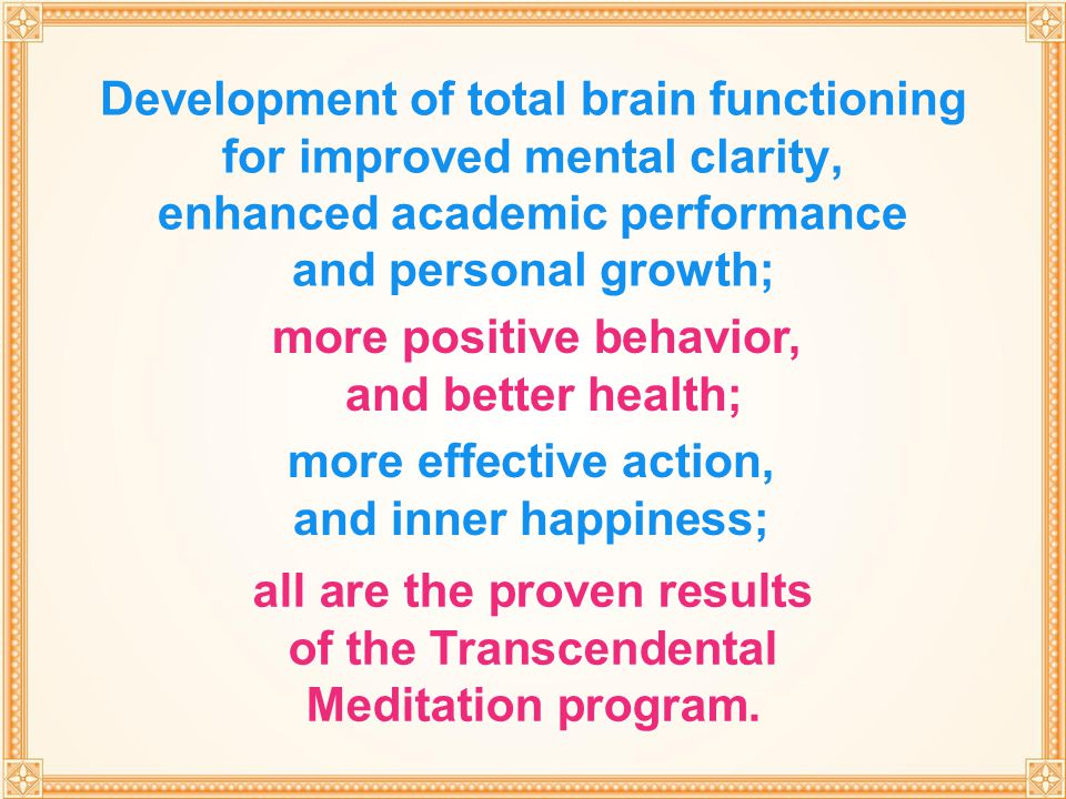 THROUGH TRANSCENDENTAL MEDITATION Development of total brain functioning for improved mental clarity, enhanced academic performance and personal growt