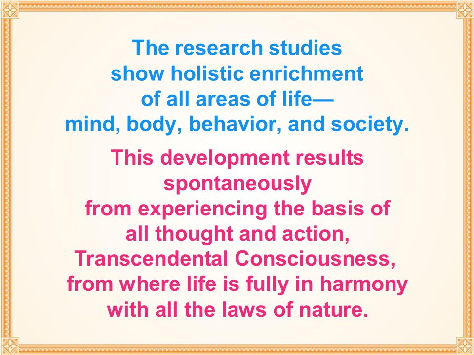 THROUGH TRANSCENDENTAL MEDITATION The research studies show holistic enrichment of all areas of life— mind, body, behavior, and society. This developm