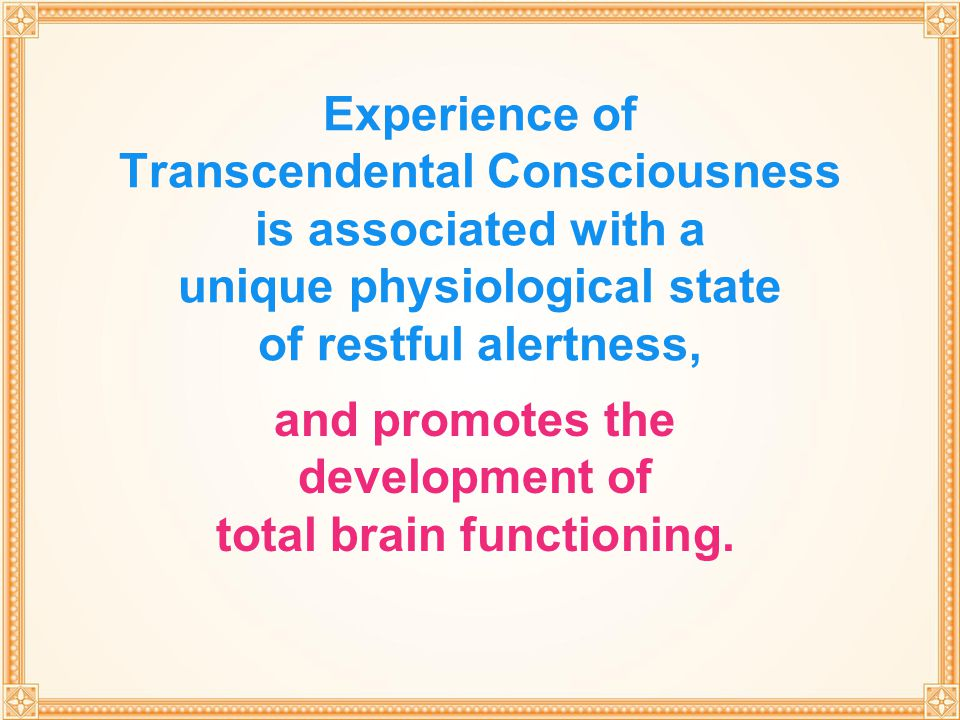 THROUGH TRANSCENDENTAL MEDITATION Experience of Transcendental Consciousness is associated with a unique physiological state of restful alertness, and