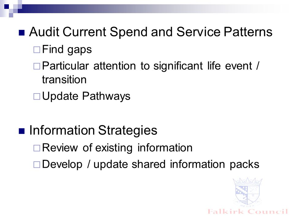 Audit Current Spend and Service Patterns  Find gaps  Particular attention to significant life event / transition  Update Pathways Information Strategies  Review of existing information  Develop / update shared information packs