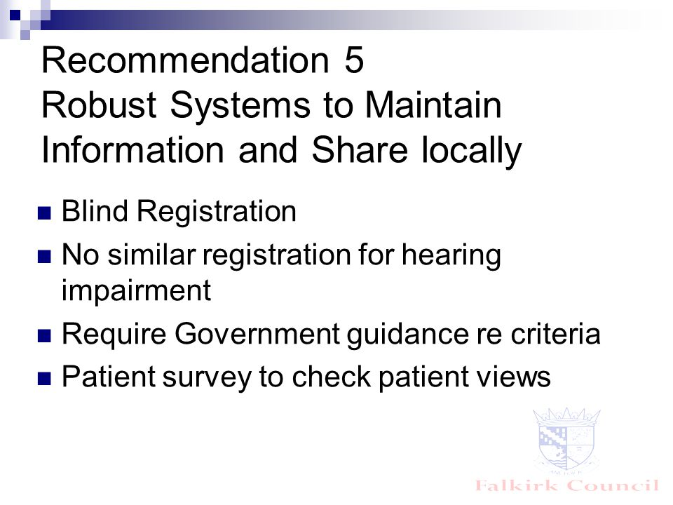 Recommendation 5 Robust Systems to Maintain Information and Share locally Blind Registration No similar registration for hearing impairment Require Government guidance re criteria Patient survey to check patient views