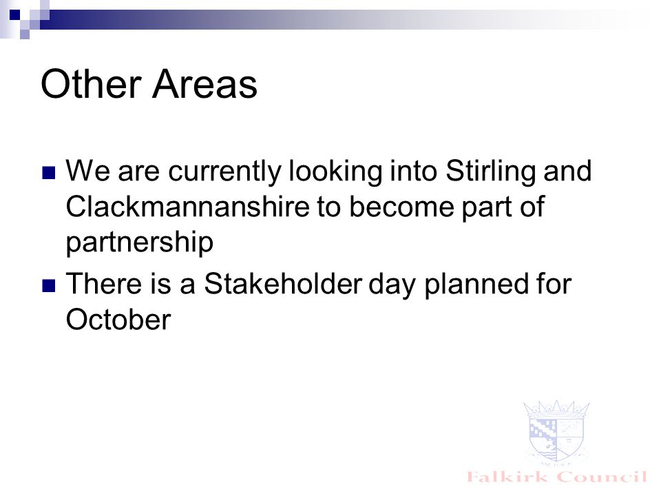 Other Areas We are currently looking into Stirling and Clackmannanshire to become part of partnership There is a Stakeholder day planned for October