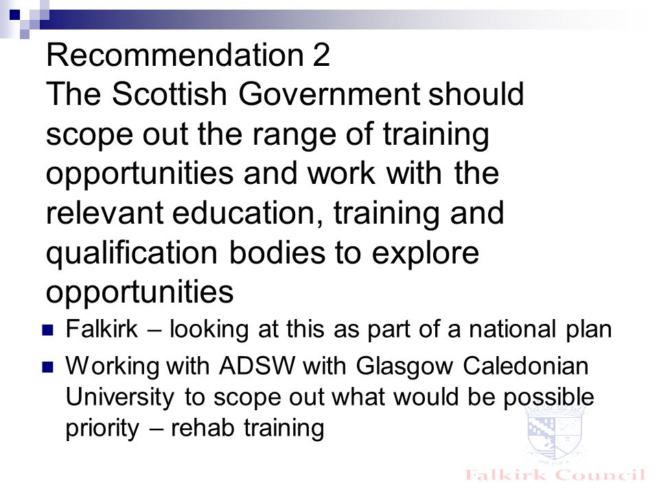 Recommendation 2 The Scottish Government should scope out the range of training opportunities and work with the relevant education, training and qualification bodies to explore opportunities Falkirk – looking at this as part of a national plan Working with ADSW with Glasgow Caledonian University to scope out what would be possible priority – rehab training