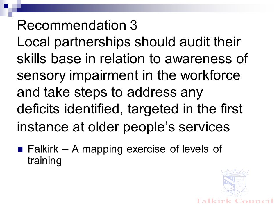 Recommendation 3 Local partnerships should audit their skills base in relation to awareness of sensory impairment in the workforce and take steps to address any deficits identified, targeted in the first instance at older people's services Falkirk – A mapping exercise of levels of training