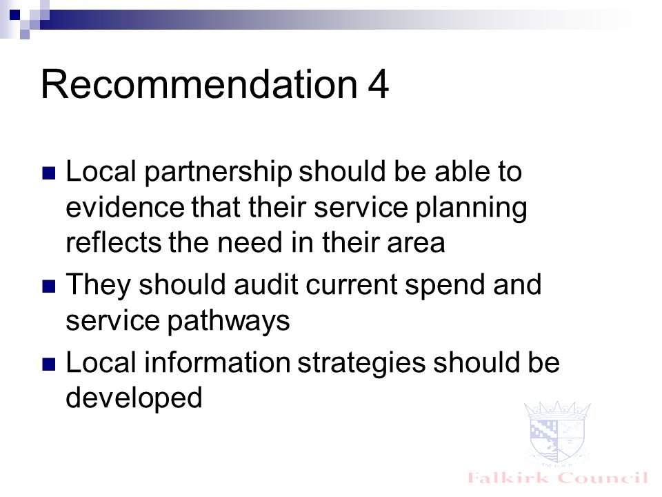 Recommendation 4 Local partnership should be able to evidence that their service planning reflects the need in their area They should audit current spend and service pathways Local information strategies should be developed