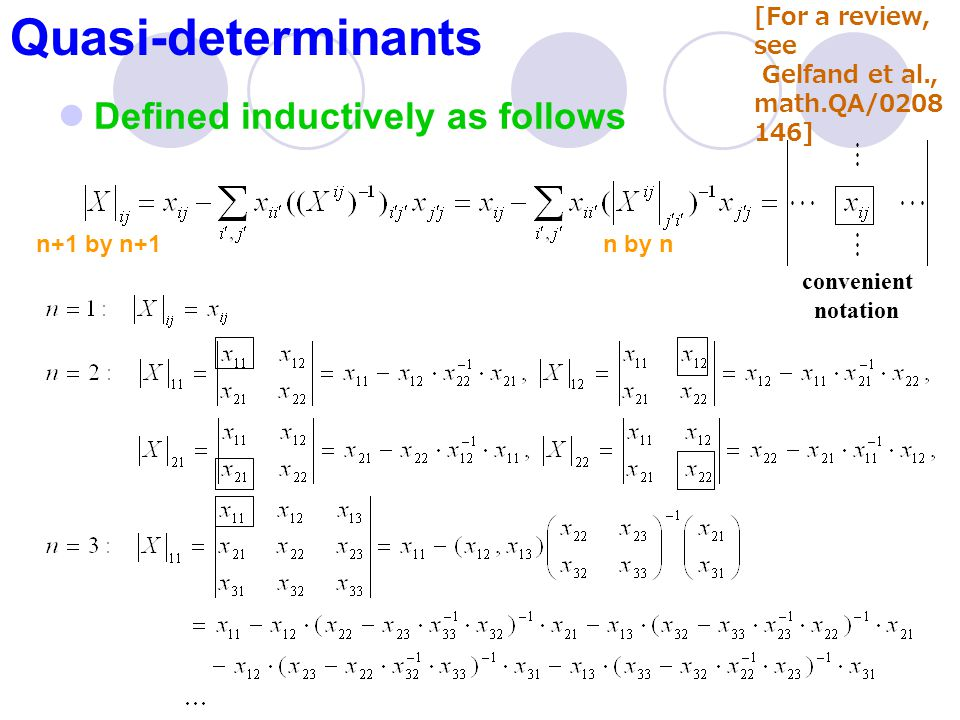 Quasi-determinants Defined inductively as follows [For a review, see Gelfand et al., math.QA/0208 146] convenient notation n+1 by n+1n by n