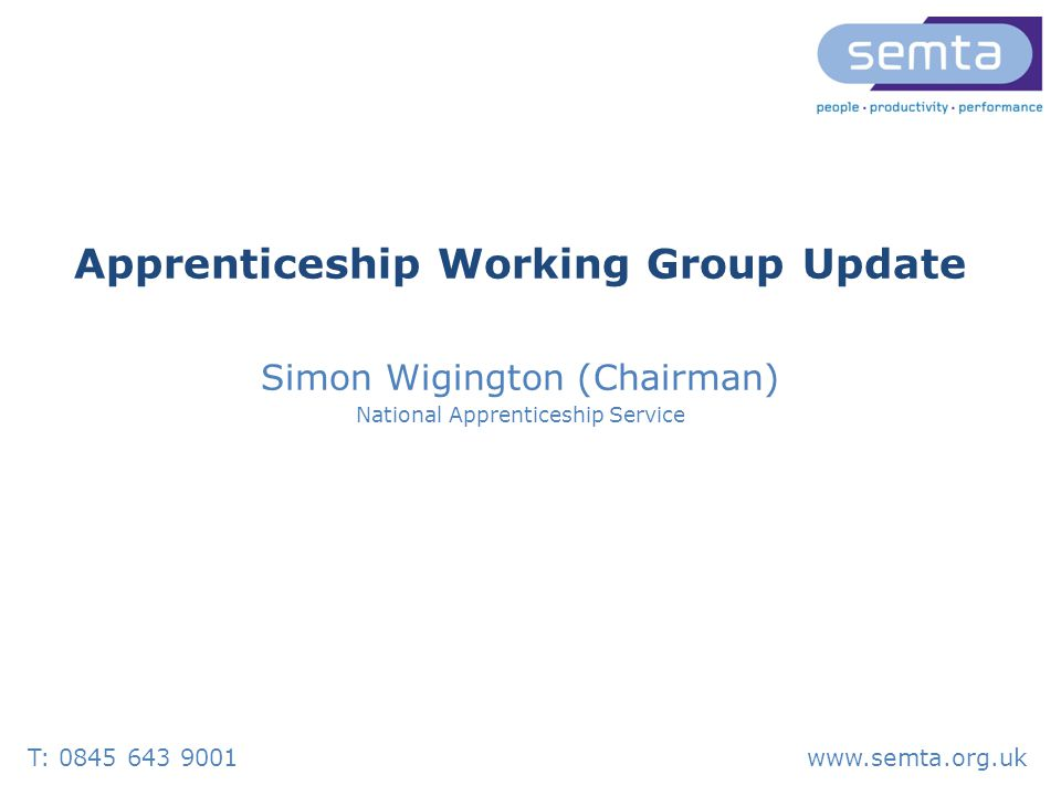 T: www.semta.org.uk Apprenticeship Working Group Update Simon Wigington (Chairman) National Apprenticeship Service