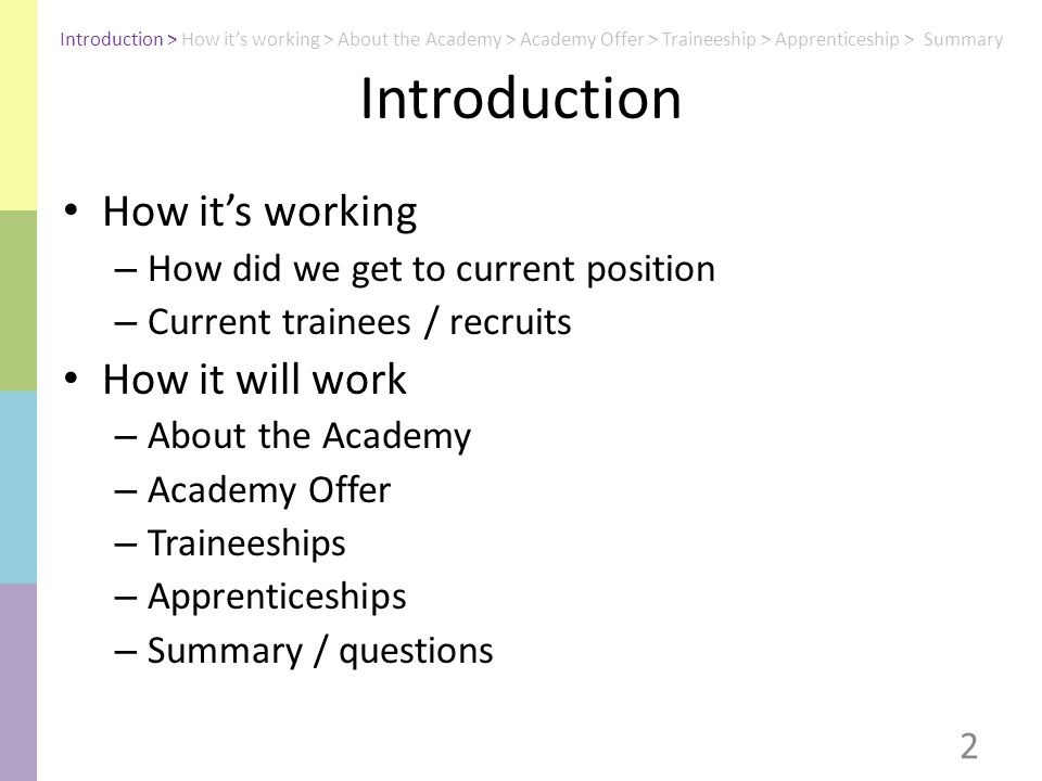 Introduction How it's working – How did we get to current position – Current trainees / recruits How it will work – About the Academy – Academy Offer – Traineeships – Apprenticeships – Summary / questions 2 Introduction > How it's working > About the Academy > Academy Offer > Traineeship > Apprenticeship > Summary