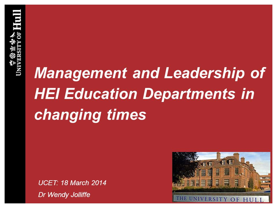 Management and Leadership of HEI Education Departments in changing times UCET: 18 March 2014 Dr Wendy Jolliffe