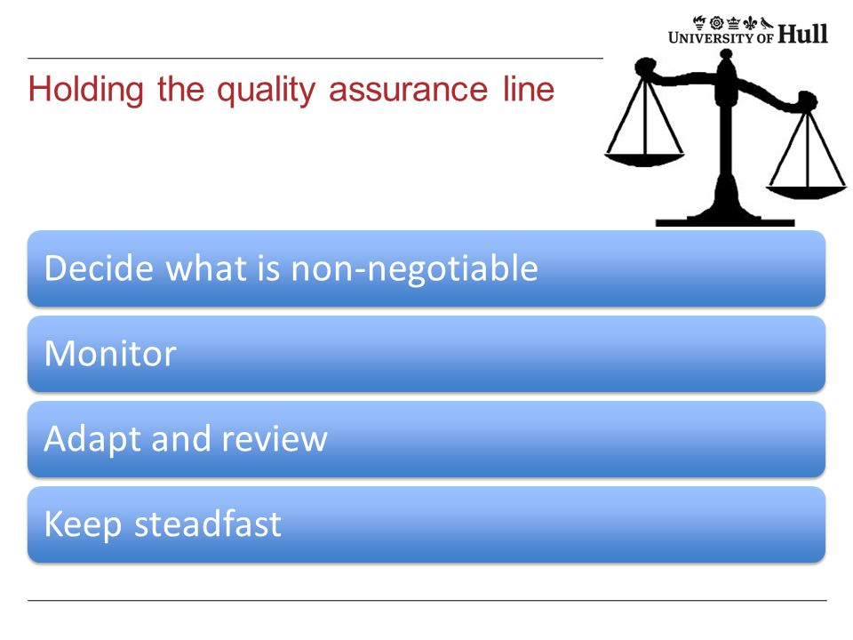Holding the quality assurance line Decide what is non-negotiableMonitorAdapt and reviewKeep steadfast