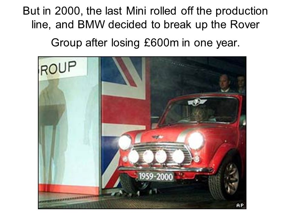 But in 2000, the last Mini rolled off the production line, and BMW decided to break up the Rover Group after losing £600m in one year.