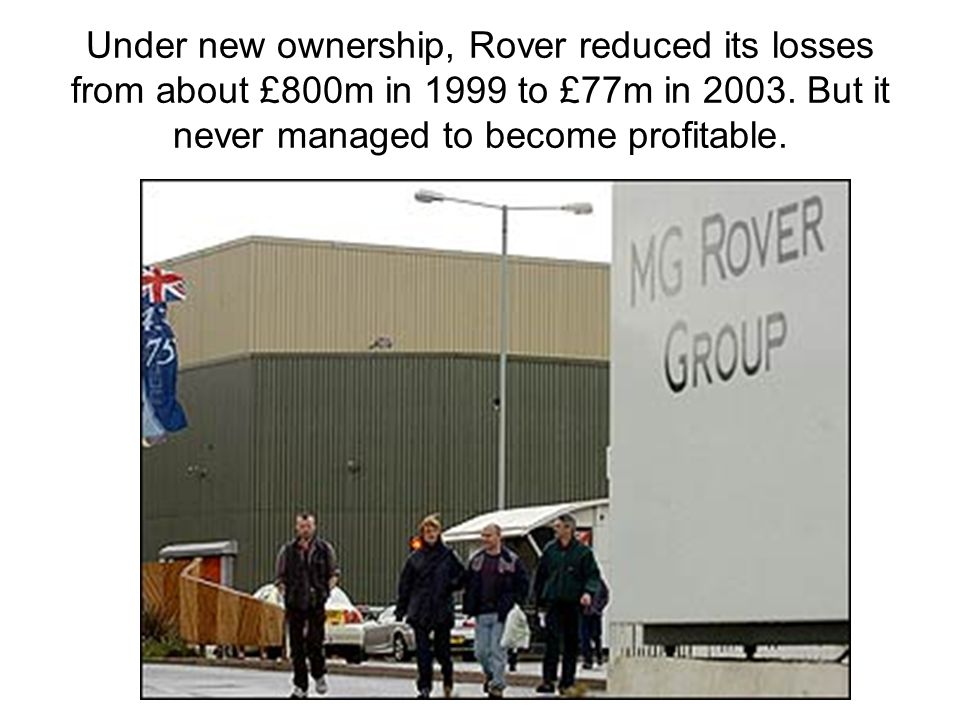 Under new ownership, Rover reduced its losses from about £800m in 1999 to £77m in 2003.